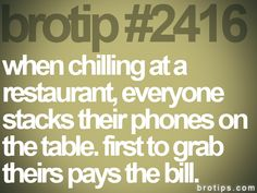 #2416. When chilling at a restaurant, everyone stacks their phones on the table. First to grab theirs pays the bill. #brotips