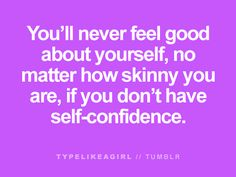 This is true! You have to have self confidence no matter what size you are. It won't suddenly happen. Be aware of your thought process