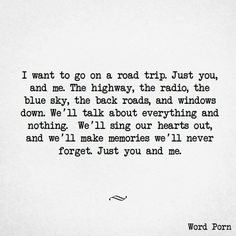I want to go on a road trip. Just you, and me. The highway, the radio, the blue sky, the back roads, and windows down. We'll sing our hearts out, and we'll make memories we'll never forget. Just you and me.