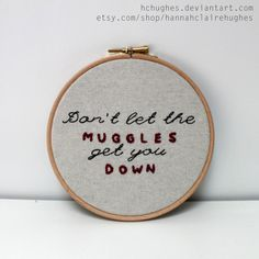 Dont let the muggles get you down!  -Ron Weasley    Harry Potter and the Prisoner of Azkaban      This great piece of advice is embroidered in