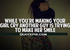 While you're making your girl cry, another guy is trying to make her smile.