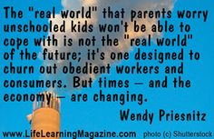 """""""The 'real world' that parents worry unschooled kids won't be able to cope with is not the 'real world' of the future, it's one designed to churn out obedient workers and consumers. But times – and the economy – are changing."""" ~ Wendy Priesnitz"""