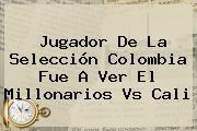 http://tecnoautos.com/wp-content/uploads/imagenes/tendencias/thumbs/jugador-de-la-seleccion-colombia-fue-a-ver-el-millonarios-vs-cali.jpg Millonarios vs Cali. Jugador de la Selección Colombia fue a ver el Millonarios vs Cali, Enlaces, Imágenes, Videos y Tweets - http://tecnoautos.com/actualidad/millonarios-vs-cali-jugador-de-la-seleccion-colombia-fue-a-ver-el-millonarios-vs-cali/