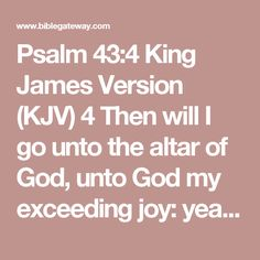 Psalm 43:4 King James Version (KJV)    4 Then will I go unto the altar of God, unto God my exceeding joy: yea, upon the harp will I praise thee, O God my God.