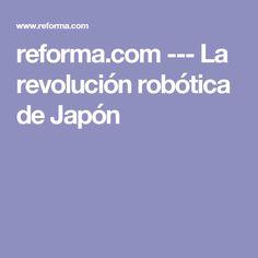 reforma.com --- La revolución robótica de Japón