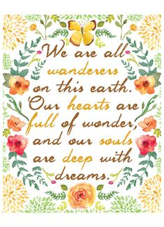 """We are all wanderers on this earth.  Our hearts are full of wonder and our souls are deep with dreams"""