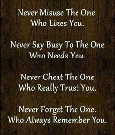 Never misuse the one who likes you. Never say busy to the one who needs you. Never cheat the one who really trust you. Never forget the one who always remember you. The best collection of quotes and sayings for every situation in life. Good Quotes, Today Quotes, Life Quotes Love, Best Inspirational Quotes, Best Quotes, Favorite Quotes, Witty Quotes, Awesome Quotes, Happy Quotes