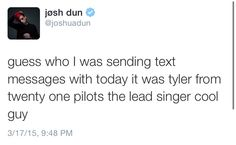 """""""Guess who I was sending texts messages with today it was tyler from twenty one pilots the lead singer cool guy."""" I heard the drummer's pretty cool too"""