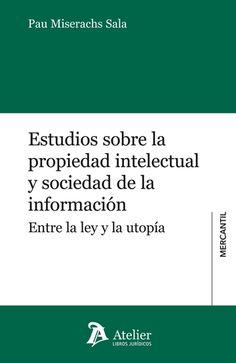 Estudios sobre propiedad intelectual y sociedad de la información : entre la ley y la utopía / Pau Miserachs Sala