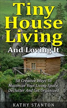 Tiny House Living And Loving It: 50 Creative Ways To Maximize Your Small Living Space, Declutter And Get Organized (Simple Living Book 6) by Kathy Stanton