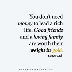 You don't need money to lead a rich life. Good friends and a loving family are worth their weight in gold. - Susan Gale