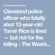 Cleveland police officer who fatally shot 12-year-old Tamir Rice is fired — but not for the killing - The Washington Post