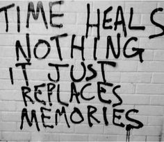 TIME HEALS NOTHING IT JUST REPLACES MEMORIES