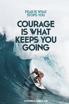 Courage is what keeps you going.