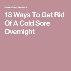 18 Ways To Get Rid Of A Cold Sore Overnight