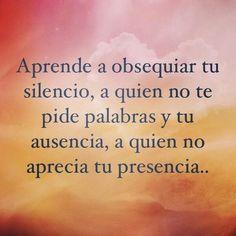 Aprende a obsequiar tu silencio, a quien no te pide tus palabras y tu ausencia, a quien no aprecia tu presencia.