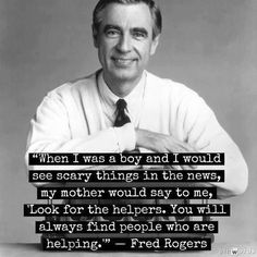 "Mister Rogers - ""Look for the helpers.""  One of my faves!"