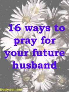 16 Ways to Pray for your Future Husband…these are really good. They get you thinking! So encouraging to pray these things as you wait as a single girl :)