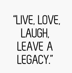 Live, Love, Laugh, Leave a Legacy.