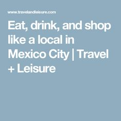 Eat, drink, and shop like a local in Mexico City | Travel + Leisure