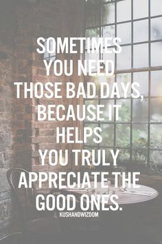 Sometimes you need those bad days, because it helps you truly appreciate the good ones.