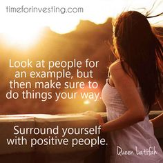 Motivational quote: Look at people for an example, but then make sure to do things your way. Surround yourself with positive people. ~ Queen Latifah