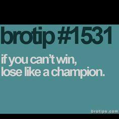Obviously we lose and win some. But when you lose, lose like a champion! No one wants to see a sore loser.