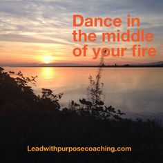 Dance in the middle of your fire leadwithpurposecoaching.com
