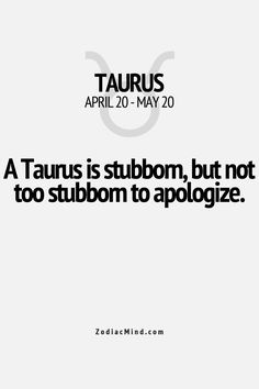 """A Taurus is stubborn, but not too stubborn to apologize.'"