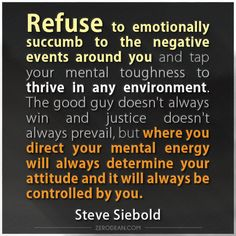 """Refuse to emotionally succumb to the negative events around you and tap your mental toughness to thrive in any environment. The good guy doesn't always win and justice doesn't always prevail, but where you direct your mental energy will always determine your attitude and it will always be controlled by you."" - Steve Siebold"