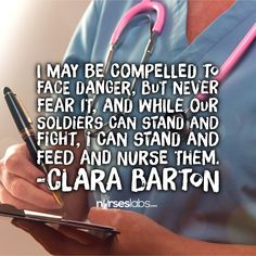 I may be compelled to face danger, but never fear it, and while our soldiers can stand and fight, I can stand and feed and nurse them. - Clara Barton For more #nursing quotes: visit: http://nurseslabs.com/25-inspirational-quotes-every-nurse-read/ #nurses #RN #nurse #humor #quotes