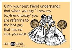 """: Only your best friend understands that when you say """"I saw my boyfriend today"""" you are referring to the hot guy that has no clue you exist."""