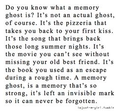 I love my memory ghosts and find pleasure in calling them to me.  There are many people in my life that live in my ghosts and it comforts me to be able to bring them to me.  There are also many times in my life that I may relive through my ghosts.