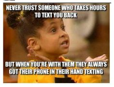Haha.... And yet they get mad when you don't text right back