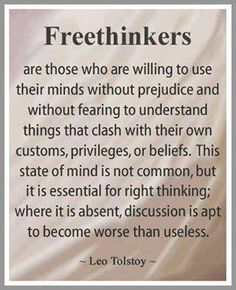 Freethinkers are those who are willing to use their minds without prejudice and without fearing to understand things that clash with their own customs, privileges, or beliefs. This state of mind is not common, but it is essential for right thinking.