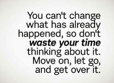 YOU CAN'T CHANGE WHAT HAS ALREADY HAPPENED