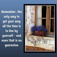 Remember, the only way to get your way all the time is to live by yourself - and even that is no guarentee
