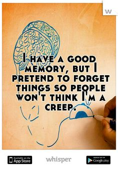 I have a good memory, but I pretend to forget things so people won't think I'm a creep.