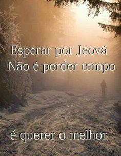 Esperar por Jeová não é perda de tempo é querer o melhor!!