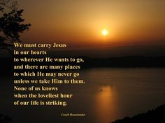 We must carry Jesus in our hearts  to wherever He wants to go,  and there are many places to which He may never go  unless we take Him to them.  None of us knows  when the loveliest hour of our life is striking.  - Caryll Houselander