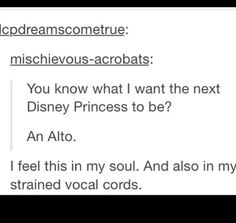 There's nothing wrong with being an alto. I'm an alto.it'd be awesome if the next Disney princess was in alto Choir Humor, Choir Memes, Music Memes, Music Humor, Choir Quotes, Next Disney Princess, Disney Love, Disney Magic, Funny Quotes