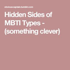 Hidden Sides of MBTI Types - (something clever)