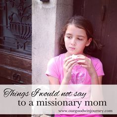 Things I Would Not Say to a #Missionary Mom #missions #missionarylife