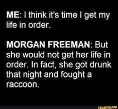 ME: I think it's time I get my life in order. MORGAN FREEMAN: But she would not get her life in order. In fact, she got drunk that night and fought a raccoon. Haha Funny, Funny Jokes, Lol, Funny Stuff, Funny Drunk Quotes, Funny Things, Funny Emails, Funniest Quotes, Dad Jokes
