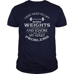 I Just Need To Lift Some Weights And Ignore All Of My Adult Problems T-Shirt. Limited Edition Design - Funny Weightlifting T-Shirt GET YOURS NOW.