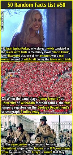 "1. Sarah Jessica Parker, who played a witch convicted in the Salem witch trials in the Disney movie ""Hocus Pocus"", later discovered that one of her ancestors was a real woman accused of witchcraft during the Salem witch trials. 2. When the band plays ""Jump Around"" at University of Wisconsin football games, the fans jumping registers on the Geology Department's seismograph 2 miles away."