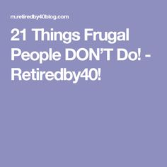 21 Things Frugal People DON'T Do! - Retiredby40!