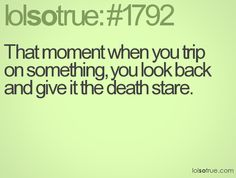 That moment when you trip on something, you look back and give it the death stare.