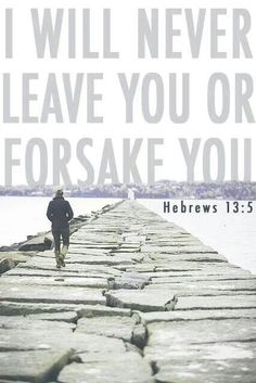 """Hebrews 13:5 (NKJV) ~ Let your conduct be without covetousness; be content with such things as you have. For He Himself has said,    """"I will never leave you nor forsake you."""""""
