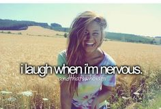 I laugh when I'm nervous...